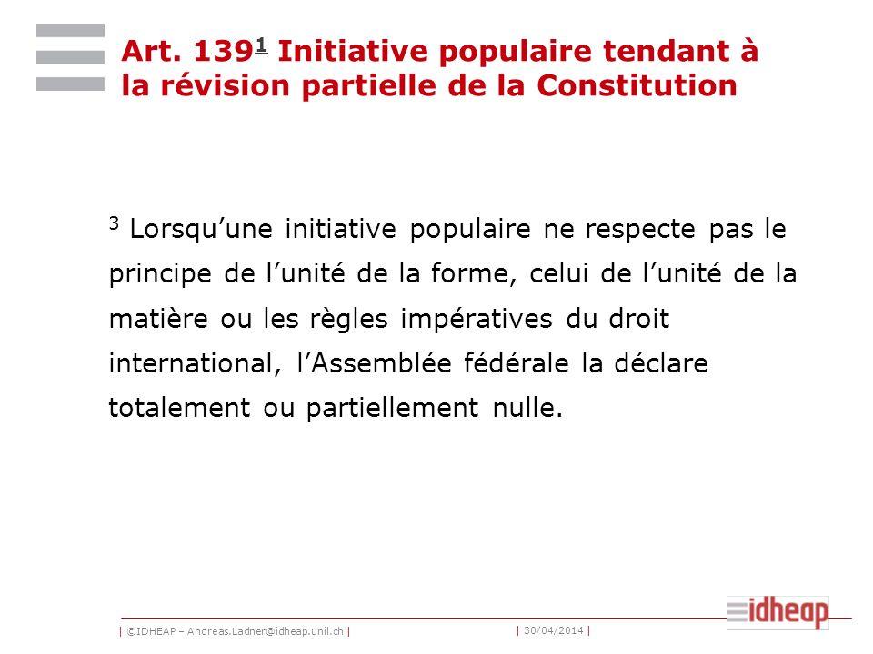 | ©IDHEAP – Andreas.Ladner@idheap.unil.ch | | 30/04/2014 | Art. 139 1 Initiative populaire tendant à la révision partielle de la Constitution 1 3 Lors