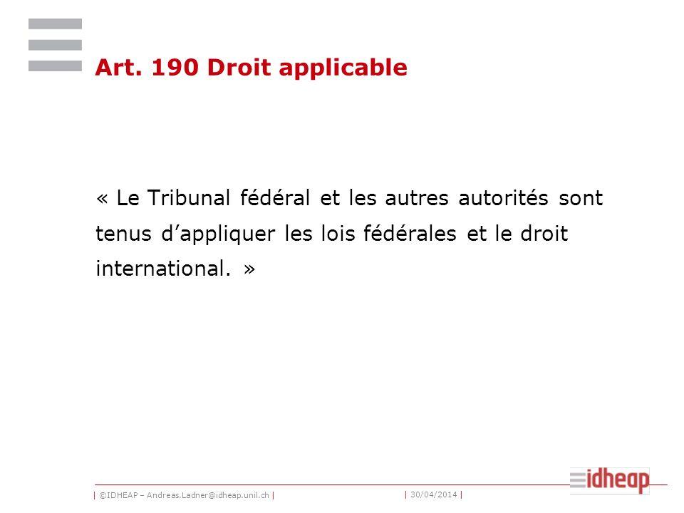 | ©IDHEAP – Andreas.Ladner@idheap.unil.ch | | 30/04/2014 | Art. 190 Droit applicable « Le Tribunal fédéral et les autres autorités sont tenus dappliqu