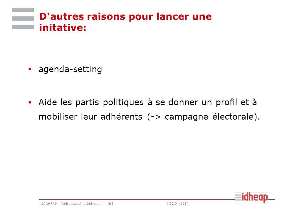 | ©IDHEAP – Andreas.Ladner@idheap.unil.ch | | 30/04/2014 | Dautres raisons pour lancer une initative: agenda-setting Aide les partis politiques à se donner un profil et à mobiliser leur adhérents (-> campagne électorale).