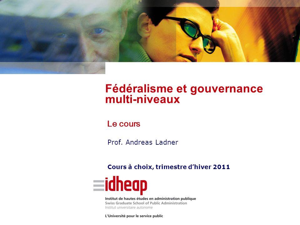 Prof. Andreas Ladner Cours à choix, trimestre dhiver 2011 Fédéralisme et gouvernance multi-niveaux Le cours