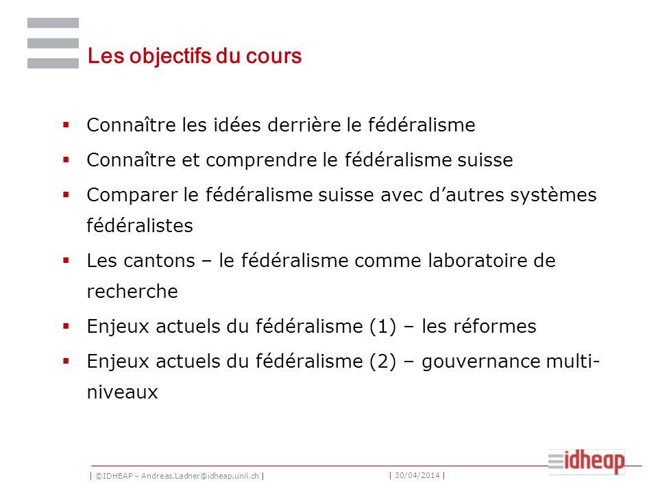 | ©IDHEAP – Andreas.Ladner@idheap.unil.ch | | 30/04/2014 | Les objectifs du cours Connaître les idées derrière le fédéralisme Connaître et comprendre