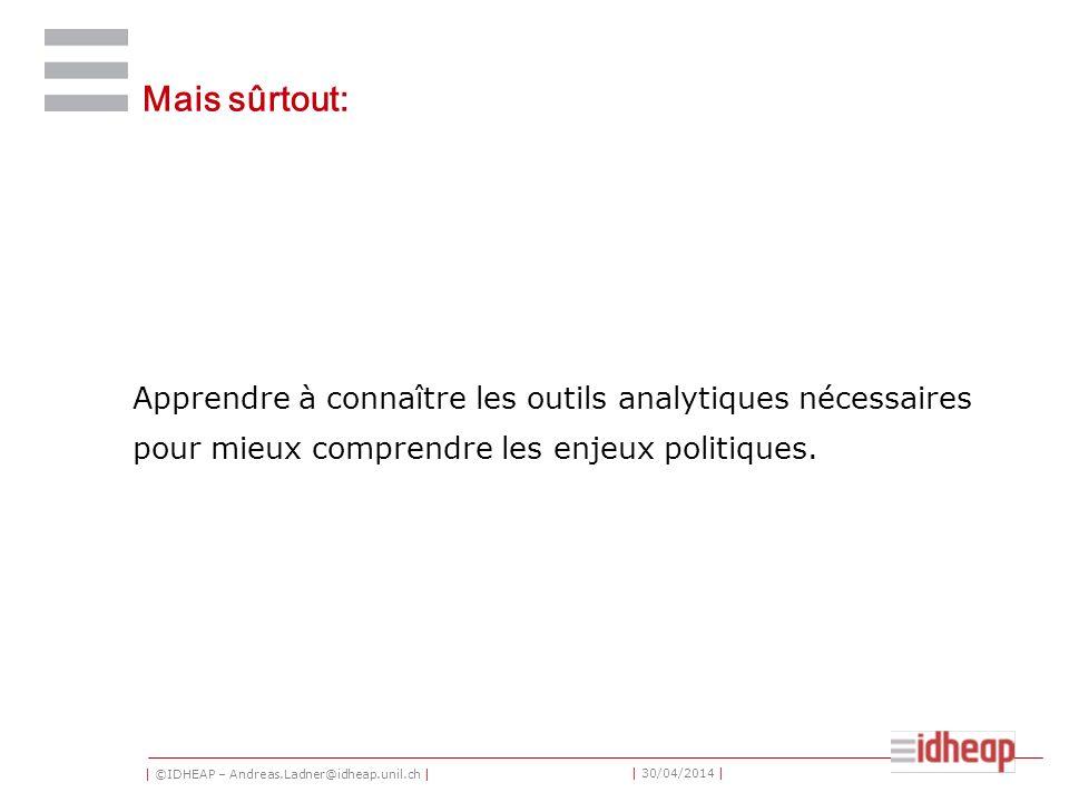 | ©IDHEAP – Andreas.Ladner@idheap.unil.ch | | 30/04/2014 | Mais sûrtout: Apprendre à connaître les outils analytiques nécessaires pour mieux comprendr