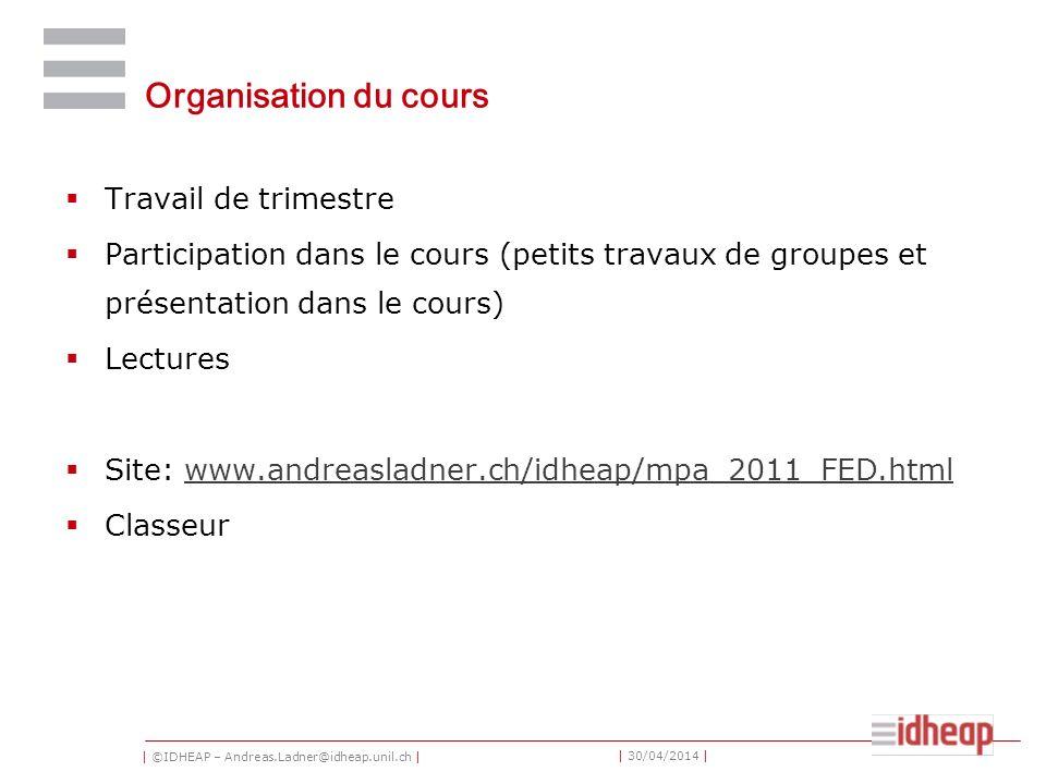 | ©IDHEAP – Andreas.Ladner@idheap.unil.ch | | 30/04/2014 | Organisation du cours Travail de trimestre Participation dans le cours (petits travaux de g