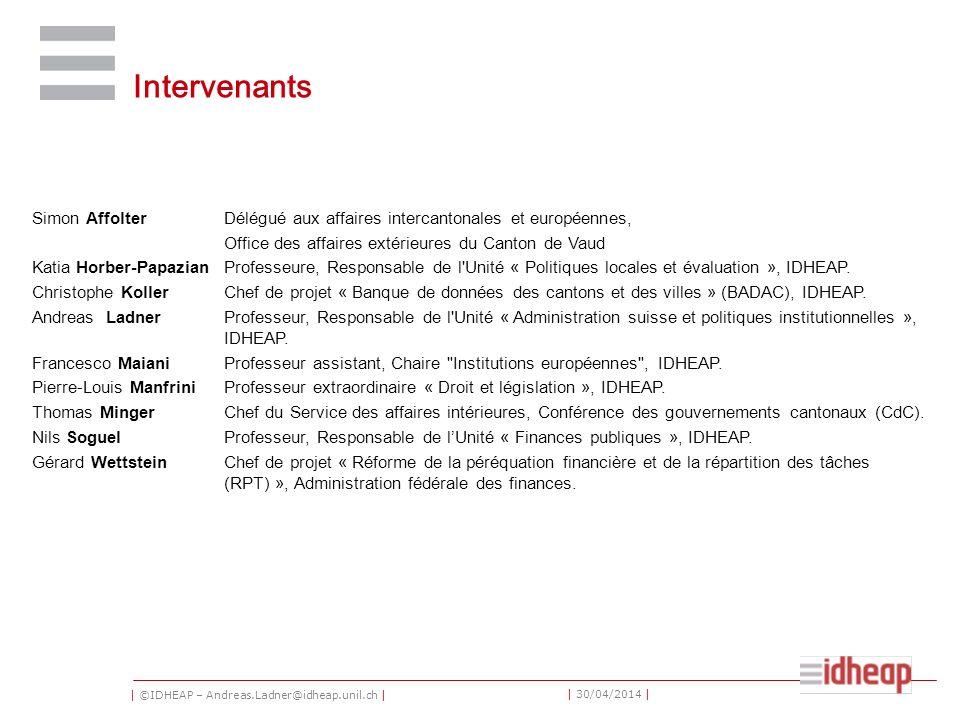 | ©IDHEAP – Andreas.Ladner@idheap.unil.ch | | 30/04/2014 | Intervenants Simon AffolterDélégué aux affaires intercantonales et européennes, Office des