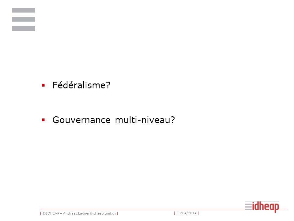 | ©IDHEAP – Andreas.Ladner@idheap.unil.ch | | 30/04/2014 | Fédéralisme Gouvernance multi-niveau