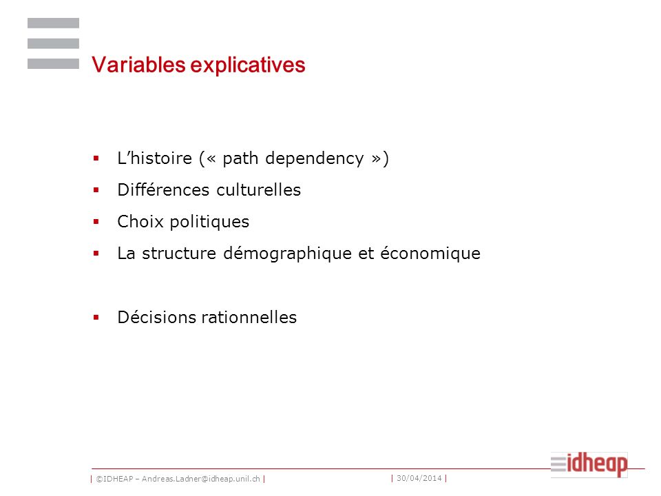 | ©IDHEAP – Andreas.Ladner@idheap.unil.ch | | 30/04/2014 | Variables explicatives Lhistoire (« path dependency ») Différences culturelles Choix politi