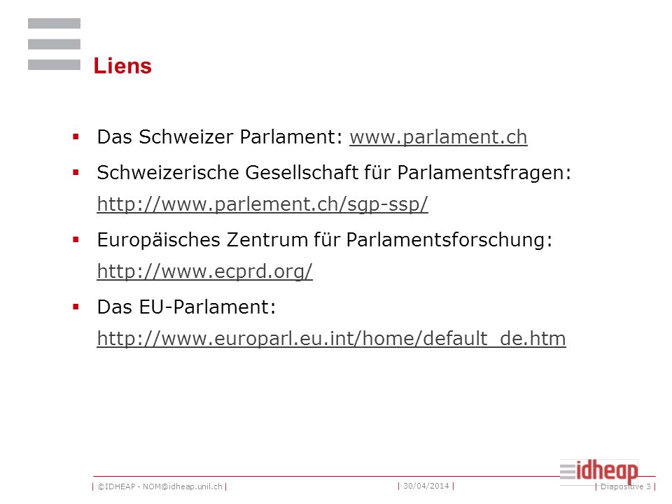 | ©IDHEAP - NOM@idheap.unil.ch | | 30/04/2014 | Liens Das Schweizer Parlament: www.parlament.chwww.parlament.ch Schweizerische Gesellschaft für Parlamentsfragen: http://www.parlement.ch/sgp-ssp/ http://www.parlement.ch/sgp-ssp/ Europäisches Zentrum für Parlamentsforschung: http://www.ecprd.org/ http://www.ecprd.org/ Das EU-Parlament: http://www.europarl.eu.int/home/default_de.htm http://www.europarl.eu.int/home/default_de.htm | Diapositive 3 |