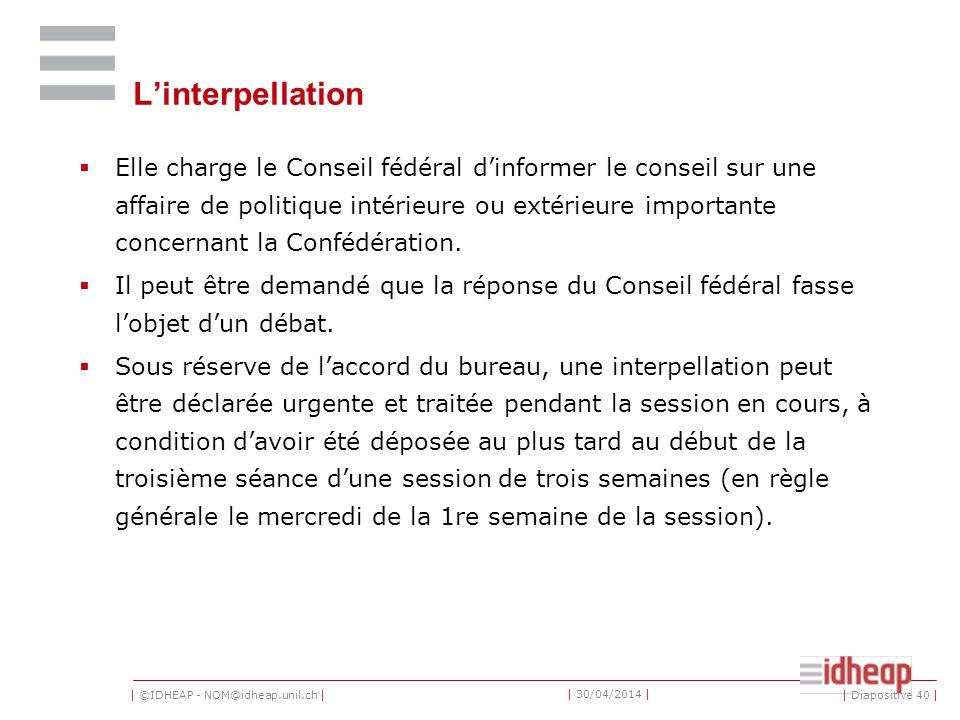 | ©IDHEAP - NOM@idheap.unil.ch | | 30/04/2014 | Linterpellation Elle charge le Conseil fédéral dinformer le conseil sur une affaire de politique intérieure ou extérieure importante concernant la Confédération.