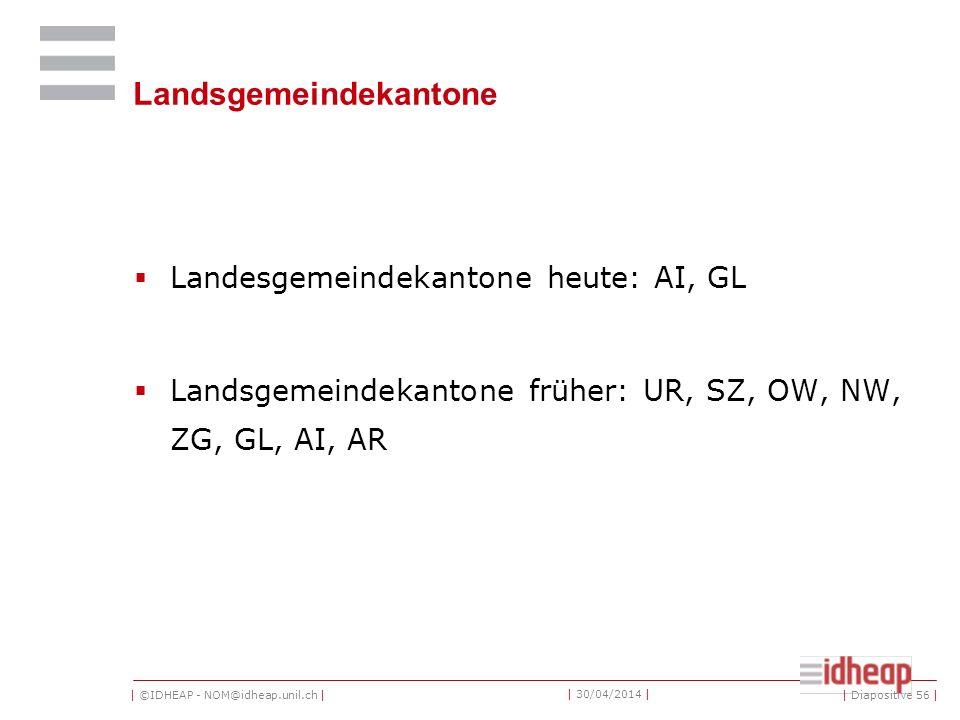 | ©IDHEAP - NOM@idheap.unil.ch | | 30/04/2014 | Landsgemeindekantone Landesgemeindekantone heute: AI, GL Landsgemeindekantone früher: UR, SZ, OW, NW, ZG, GL, AI, AR | Diapositive 56 |