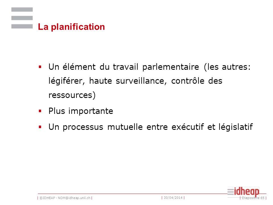 | ©IDHEAP - NOM@idheap.unil.ch | | 30/04/2014 | La planification Un élément du travail parlementaire (les autres: légiférer, haute surveillance, contrôle des ressources) Plus importante Un processus mutuelle entre exécutif et législatif | Diapositive 65 |