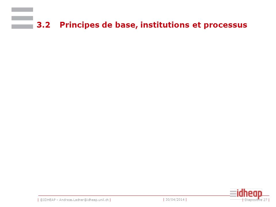 | ©IDHEAP – Andreas.Ladner@idheap.unil.ch | | 30/04/2014 | 3.2Principes de base, institutions et processus | Diapositive 27 |
