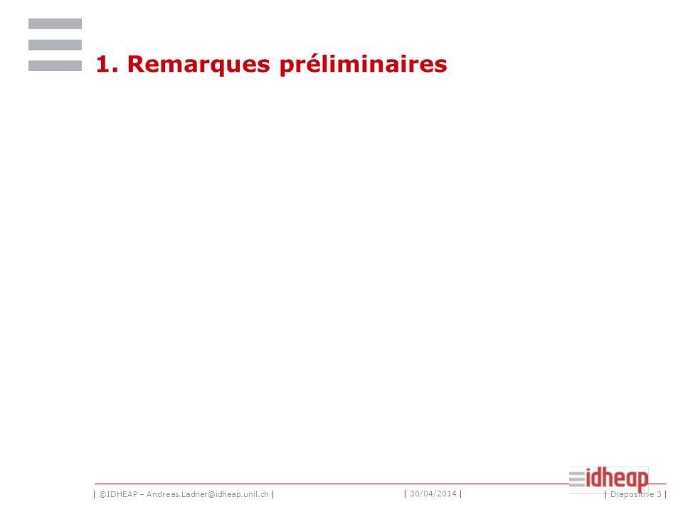 | ©IDHEAP – Andreas.Ladner@idheap.unil.ch | | 30/04/2014 | 1. Remarques préliminaires | Diapositive 3 |