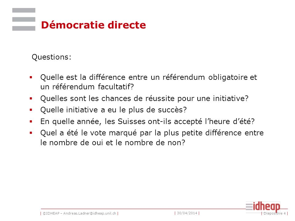 | ©IDHEAP – Andreas.Ladner@idheap.unil.ch | | 30/04/2014 | Liens: Research Center on Direct Democracy in Geneva : http://c2d.unige.ch/?lang=de http://c2d.unige.ch/?lang=de www.iri-europe.org: The Initiative & Referendum Institute www.iri-europe.org http://www.admin.ch/ch/d/pore/va/index.html: Résultats des objets soumis aux votations fédérales http://www.admin.ch/ch/d/pore/va/index.html | Diapositive 5 |