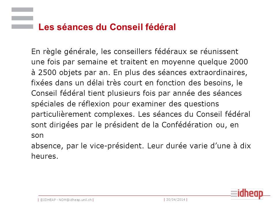 | ©IDHEAP - NOM@idheap.unil.ch | | 30/04/2014 | Les séances du Conseil fédéral En règle générale, les conseillers fédéraux se réunissent une fois par