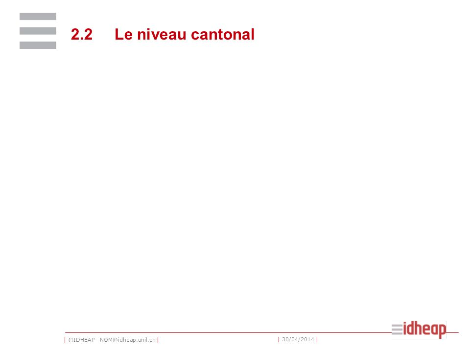 | ©IDHEAP - NOM@idheap.unil.ch | | 30/04/2014 | 2.2 Le niveau cantonal