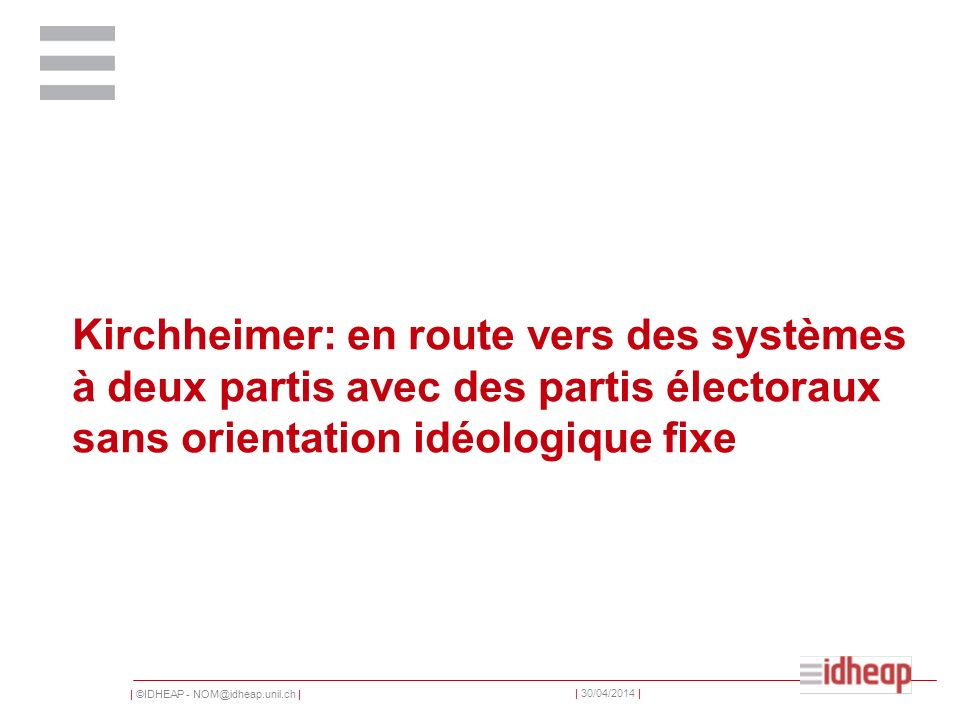   ©IDHEAP - NOM@idheap.unil.ch     30/04/2014   Kirchheimer: en route vers des systèmes à deux partis avec des partis électoraux sans orientation idéologique fixe