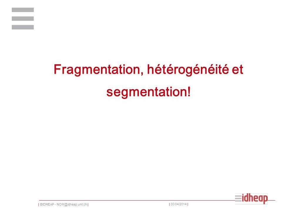 | ©IDHEAP - NOM@idheap.unil.ch | | 30/04/2014 | Fragmentation, hétérogénéité et segmentation!