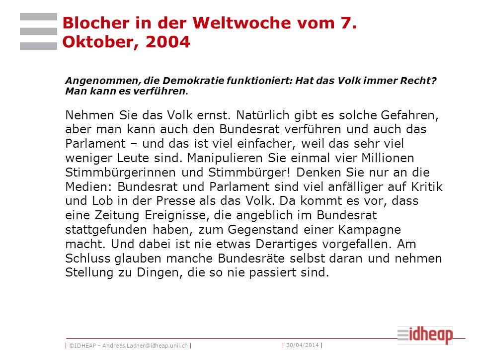 | ©IDHEAP – Andreas.Ladner@idheap.unil.ch | | 30/04/2014 | Blocher in der Weltwoche vom 7. Oktober, 2004 Angenommen, die Demokratie funktioniert: Hat