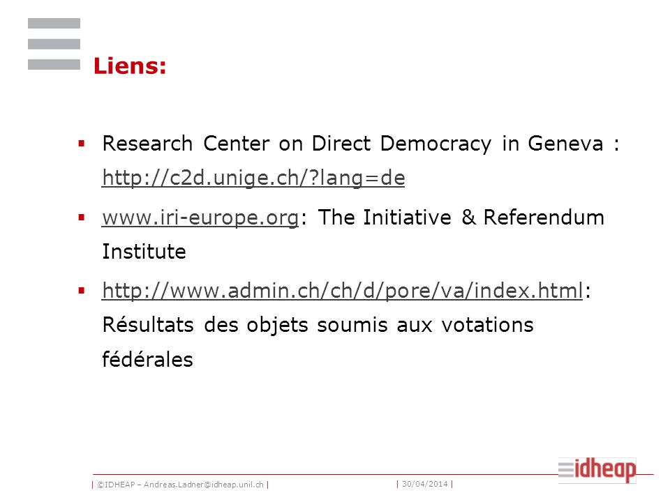 | ©IDHEAP – Andreas.Ladner@idheap.unil.ch | | 30/04/2014 | Liens: Research Center on Direct Democracy in Geneva : http://c2d.unige.ch/ lang=de http://c2d.unige.ch/ lang=de www.iri-europe.org: The Initiative & Referendum Institute www.iri-europe.org http://www.admin.ch/ch/d/pore/va/index.html: Résultats des objets soumis aux votations fédérales http://www.admin.ch/ch/d/pore/va/index.html