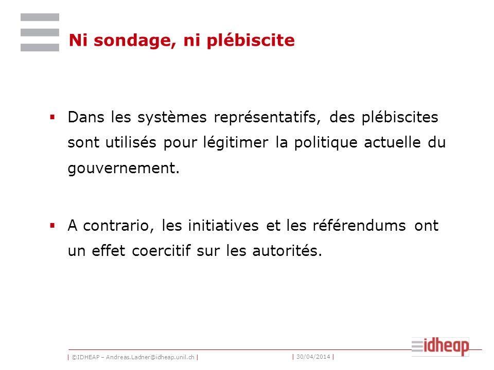 | ©IDHEAP – Andreas.Ladner@idheap.unil.ch | | 30/04/2014 | Ni sondage, ni plébiscite Dans les systèmes représentatifs, des plébiscites sont utilisés pour légitimer la politique actuelle du gouvernement.