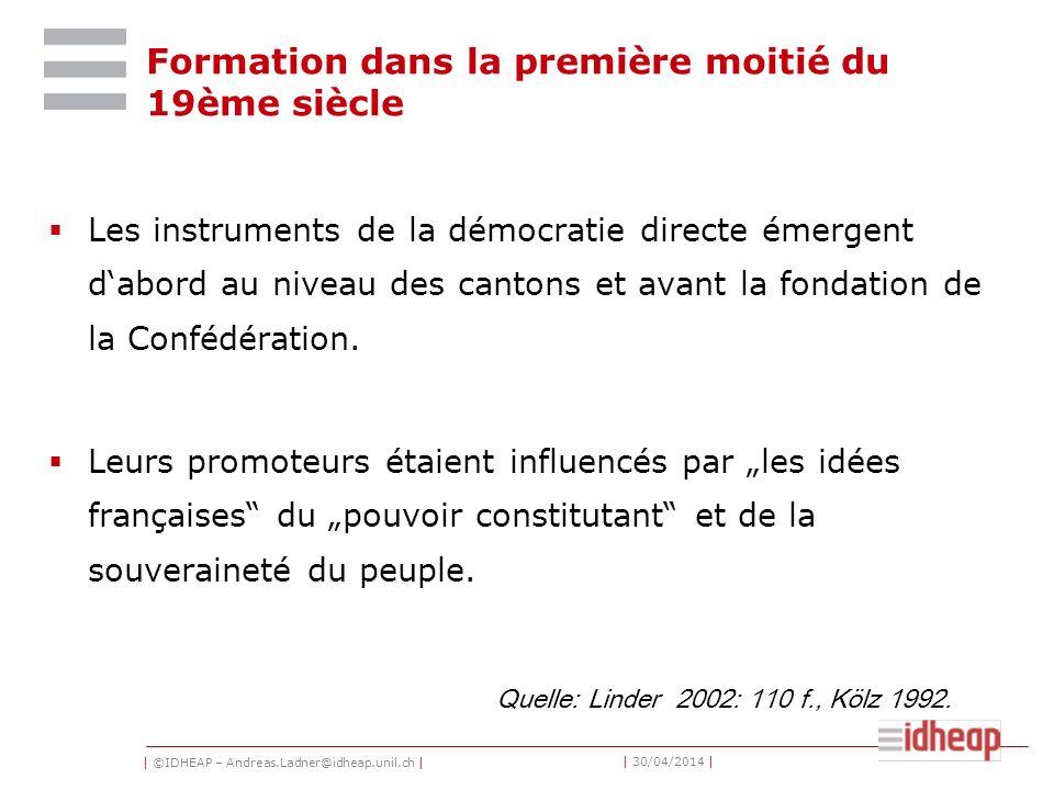 | ©IDHEAP – Andreas.Ladner@idheap.unil.ch | | 30/04/2014 | Formation dans la première moitié du 19ème siècle Les instruments de la démocratie directe émergent dabord au niveau des cantons et avant la fondation de la Confédération.