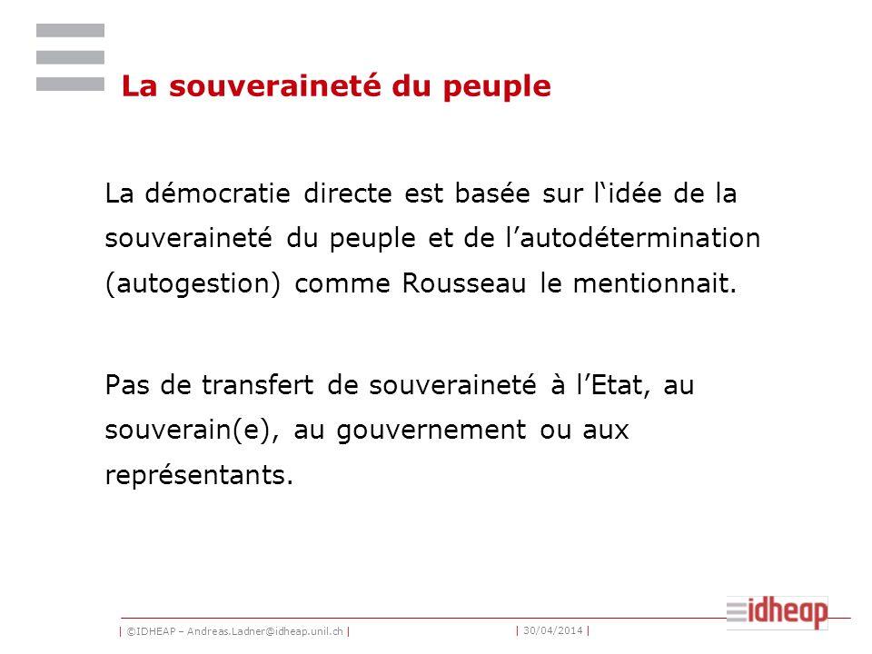 | ©IDHEAP – Andreas.Ladner@idheap.unil.ch | | 30/04/2014 | La souveraineté du peuple La démocratie directe est basée sur lidée de la souveraineté du peuple et de lautodétermination (autogestion) comme Rousseau le mentionnait.