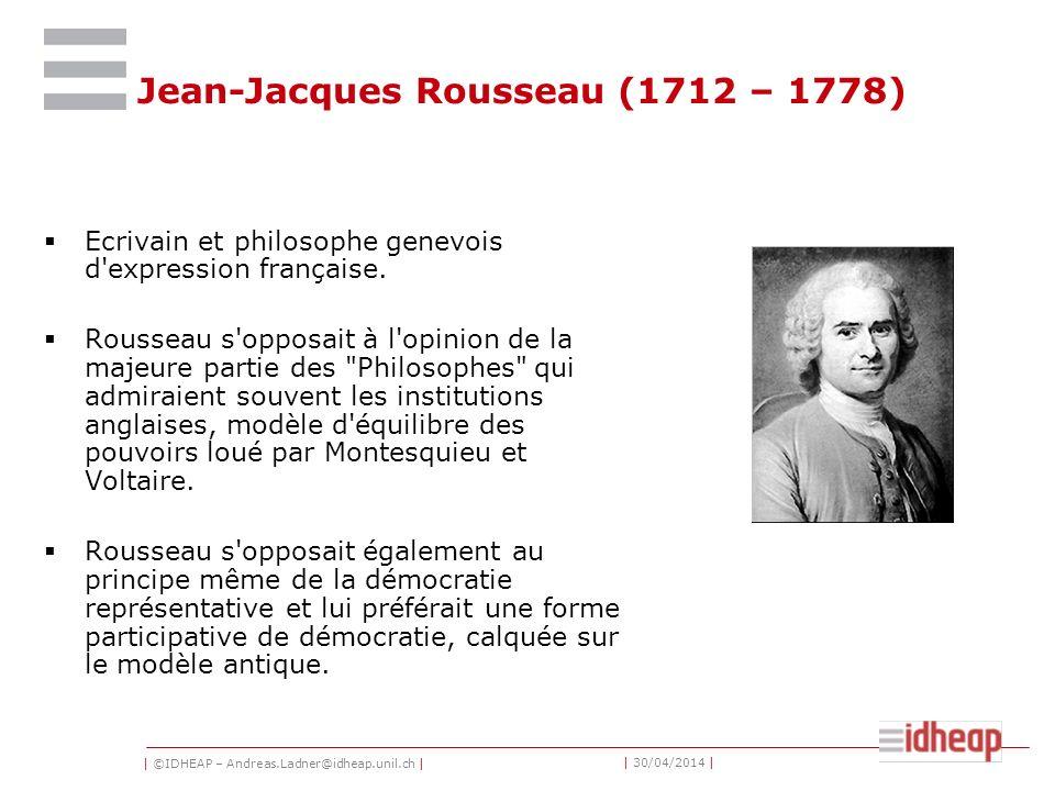 | ©IDHEAP – Andreas.Ladner@idheap.unil.ch | | 30/04/2014 | Jean-Jacques Rousseau (1712 – 1778) Ecrivain et philosophe genevois d expression française.