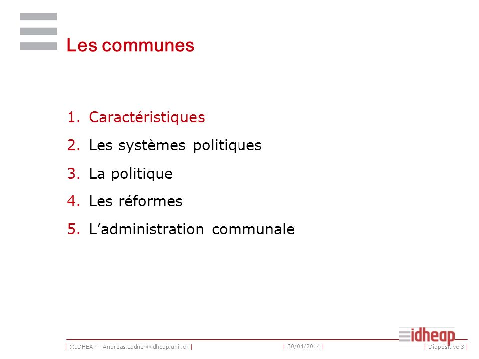 | ©IDHEAP – Andreas.Ladner@idheap.unil.ch | | 30/04/2014 | Les communes 1.Caractéristiques 2.Les systèmes politiques 3.La politique 4.Les réformes 5.Ladministration communale | Diapositive 3 |