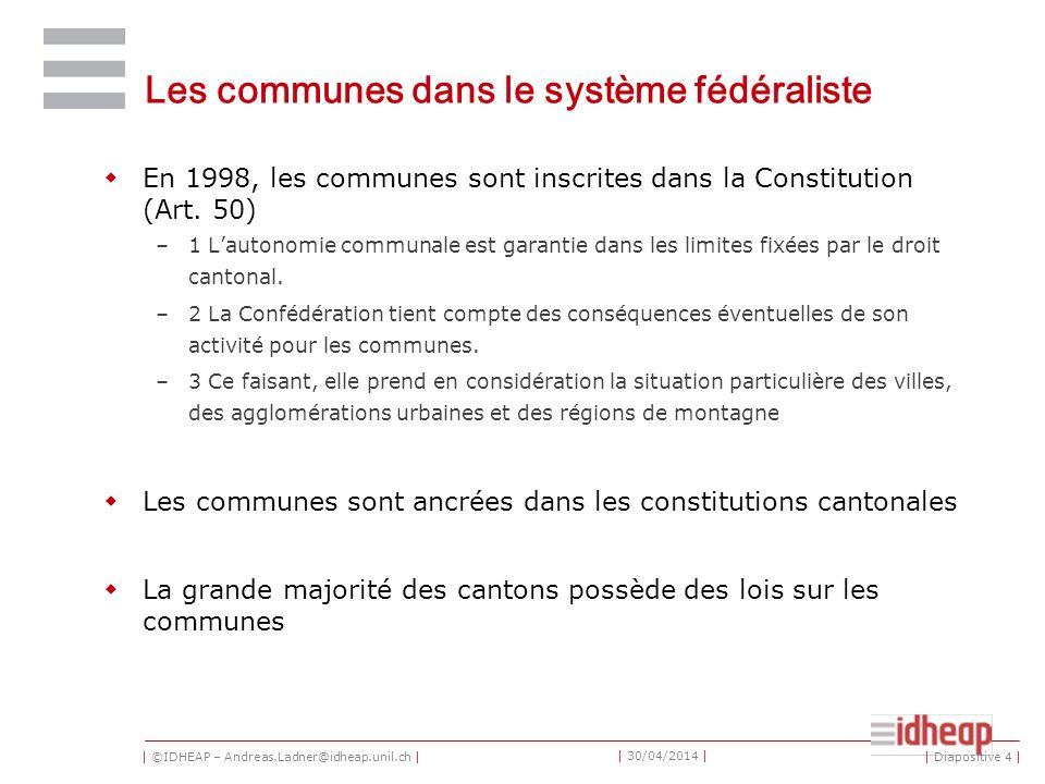 | ©IDHEAP – Andreas.Ladner@idheap.unil.ch | | 30/04/2014 | Les communes dans le système fédéraliste En 1998, les communes sont inscrites dans la Constitution (Art.