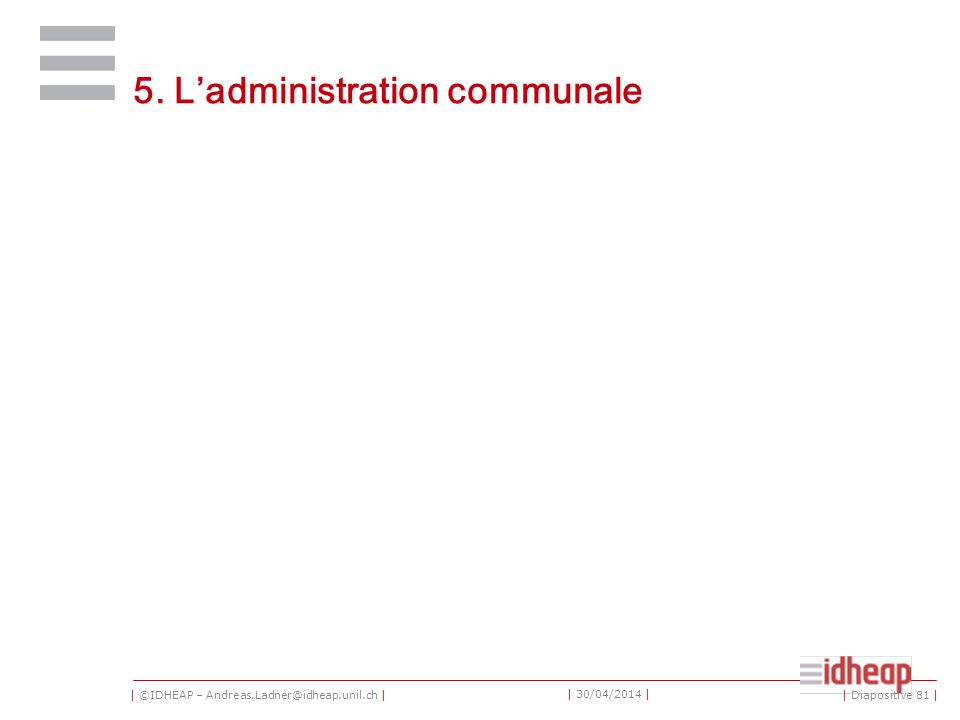 | ©IDHEAP – Andreas.Ladner@idheap.unil.ch | | 30/04/2014 | 5. Ladministration communale | Diapositive 81 |