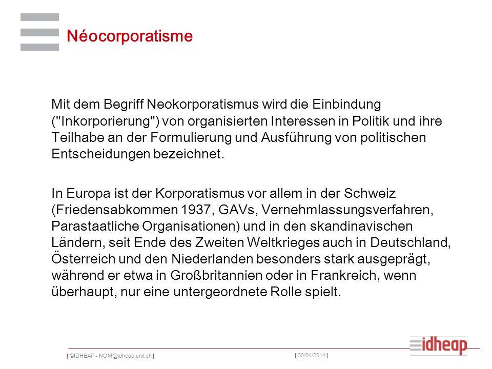 | ©IDHEAP - NOM@idheap.unil.ch | | 30/04/2014 | Néocorporatisme Mit dem Begriff Neokorporatismus wird die Einbindung (