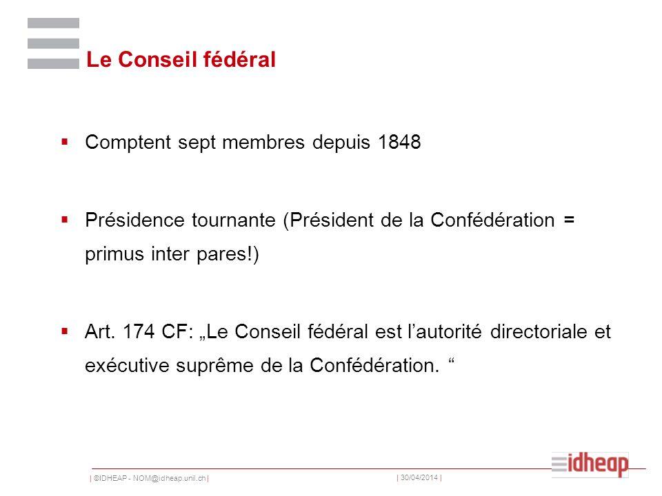 | ©IDHEAP - NOM@idheap.unil.ch | | 30/04/2014 | Le Conseil fédéral Comptent sept membres depuis 1848 Présidence tournante (Président de la Confédération = primus inter pares!) Art.