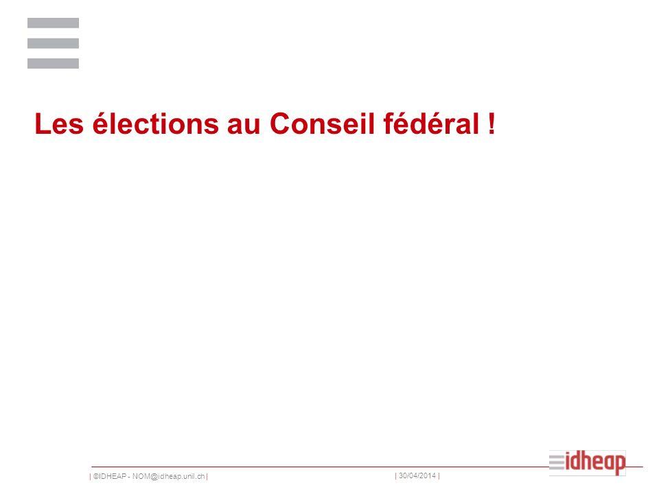 | ©IDHEAP - NOM@idheap.unil.ch | | 30/04/2014 | Les élections au Conseil fédéral !