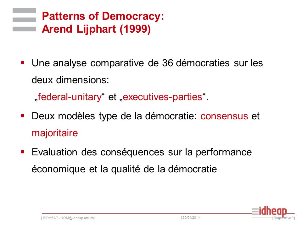 | ©IDHEAP - NOM@idheap.unil.ch | | 30/04/2014 | | Diapositive 9 | Patterns of Democracy: Arend Lijphart (1999) Une analyse comparative de 36 démocraties sur les deux dimensions: federal-unitary et executives-parties.