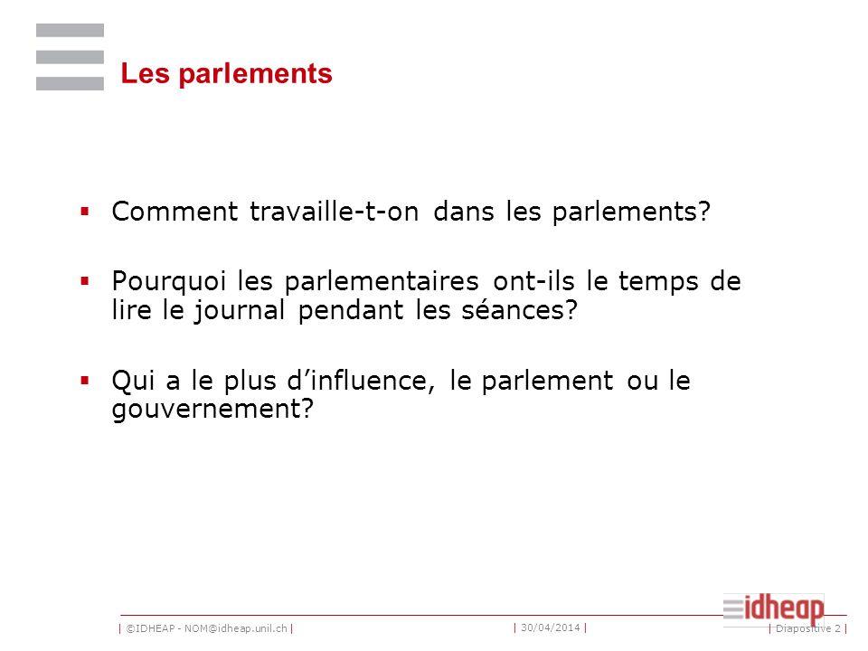 | ©IDHEAP - NOM@idheap.unil.ch | | 30/04/2014 | Les parlements Comment travaille-t-on dans les parlements.