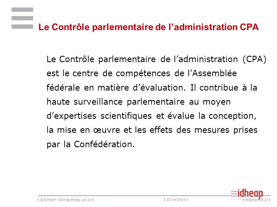 | ©IDHEAP - NOM@idheap.unil.ch | | 30/04/2014 | Le Contrôle parlementaire de ladministration CPA Le Contrôle parlementaire de ladministration (CPA) est le centre de compétences de lAssemblée fédérale en matière dévaluation.