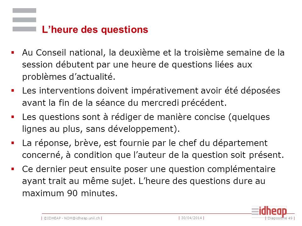 | ©IDHEAP - NOM@idheap.unil.ch | | 30/04/2014 | Lheure des questions Au Conseil national, la deuxième et la troisième semaine de la session débutent par une heure de questions liées aux problèmes dactualité.