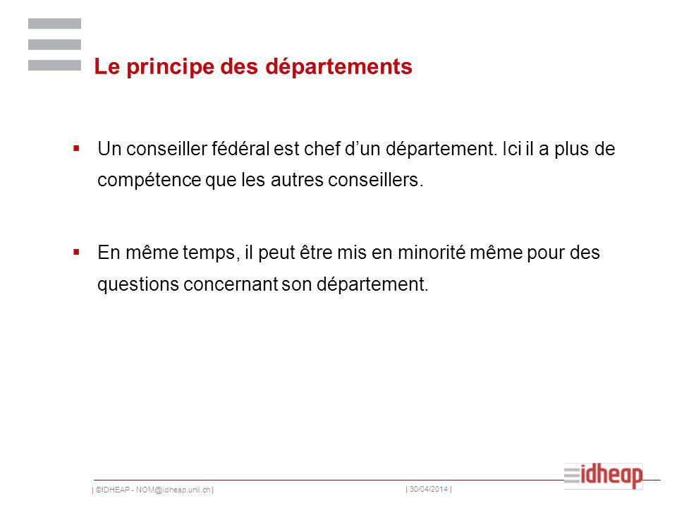 | ©IDHEAP - NOM@idheap.unil.ch | | 30/04/2014 | Le principe des départements Un conseiller fédéral est chef dun département.