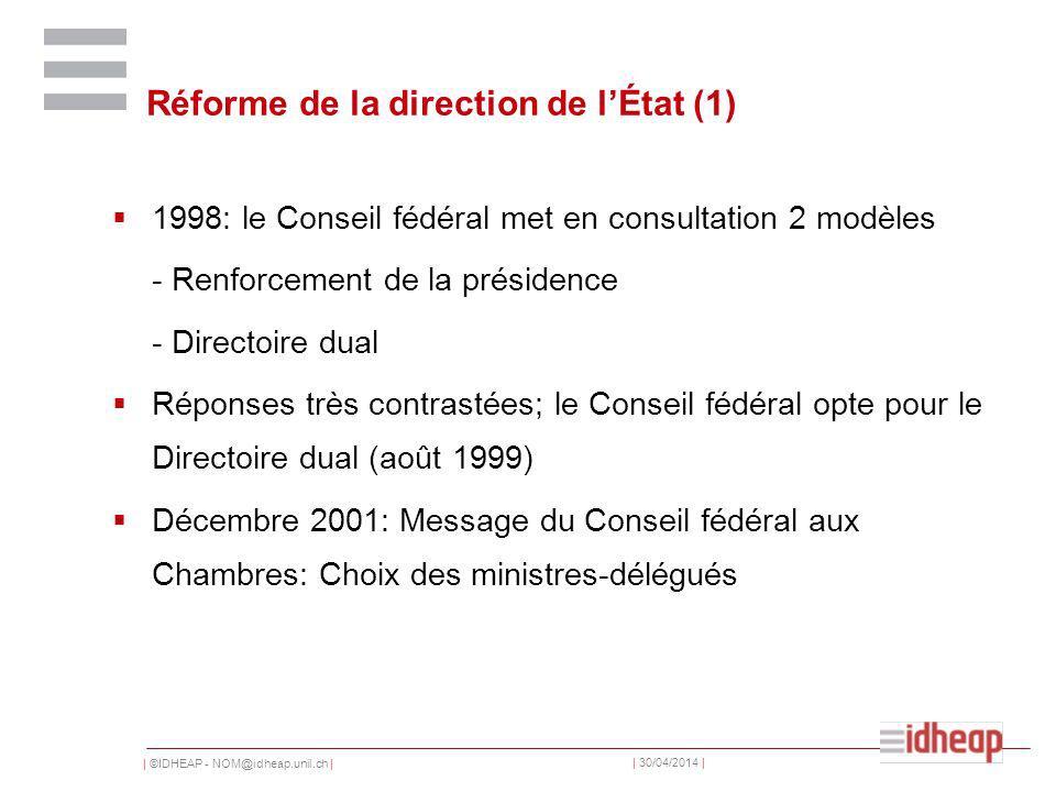 | ©IDHEAP - NOM@idheap.unil.ch | | 30/04/2014 | Réforme de la direction de lÉtat (1) 1998: le Conseil fédéral met en consultation 2 modèles - Renforcement de la présidence - Directoire dual Réponses très contrastées; le Conseil fédéral opte pour le Directoire dual (août 1999) Décembre 2001: Message du Conseil fédéral aux Chambres: Choix des ministres-délégués