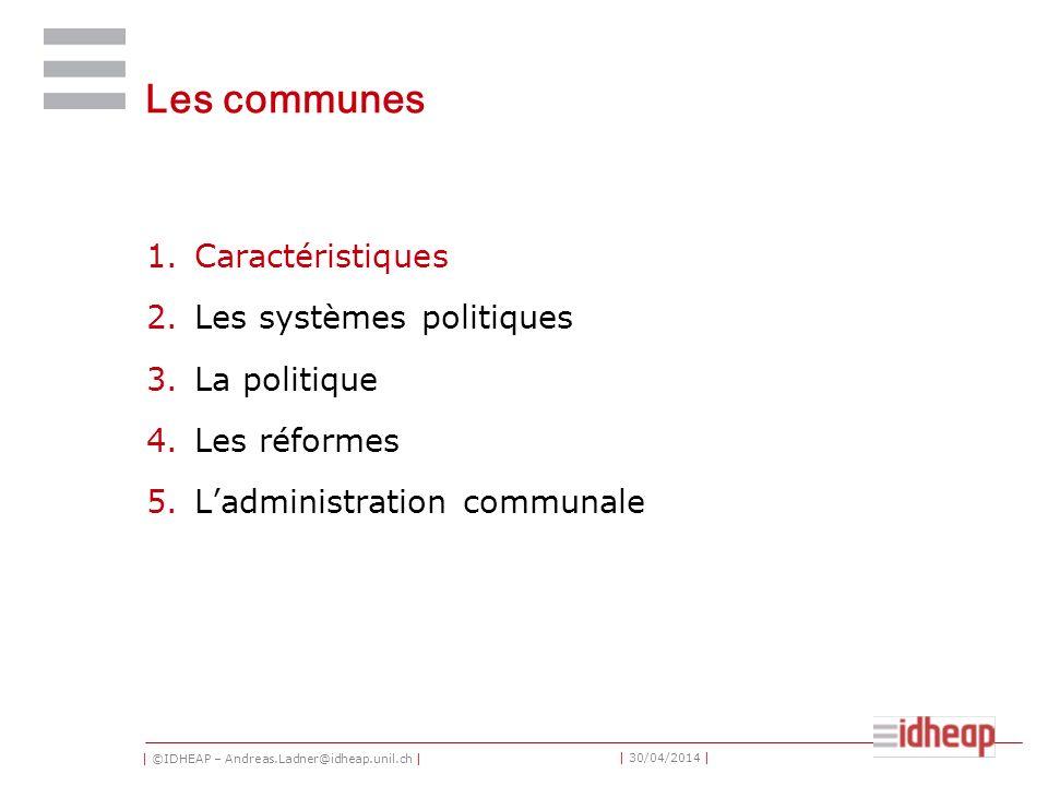 | ©IDHEAP – Andreas.Ladner@idheap.unil.ch | | 30/04/2014 | Les communes 1.Caractéristiques 2.Les systèmes politiques 3.La politique 4.Les réformes 5.Ladministration communale