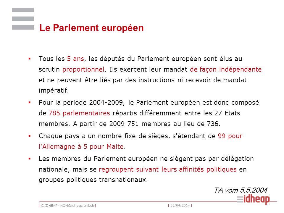 | ©IDHEAP - NOM@idheap.unil.ch | | 30/04/2014 | Le Parlement européen Tous les 5 ans, les députés du Parlement européen sont élus au scrutin proportionnel.