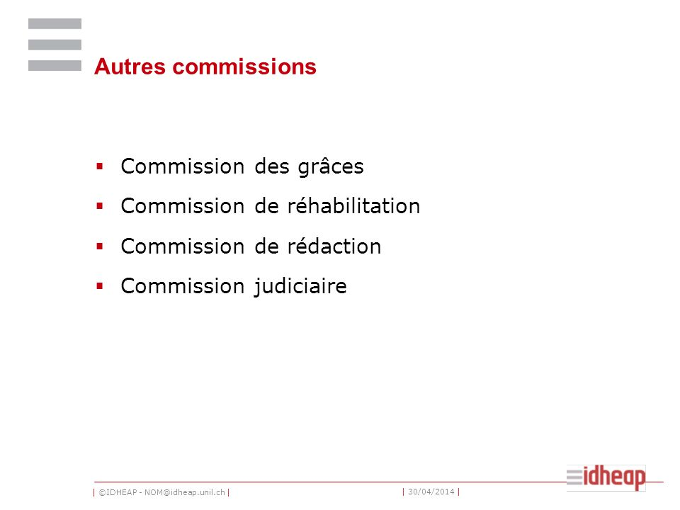 | ©IDHEAP - NOM@idheap.unil.ch | | 30/04/2014 | Autres commissions Commission des grâces Commission de réhabilitation Commission de rédaction Commission judiciaire