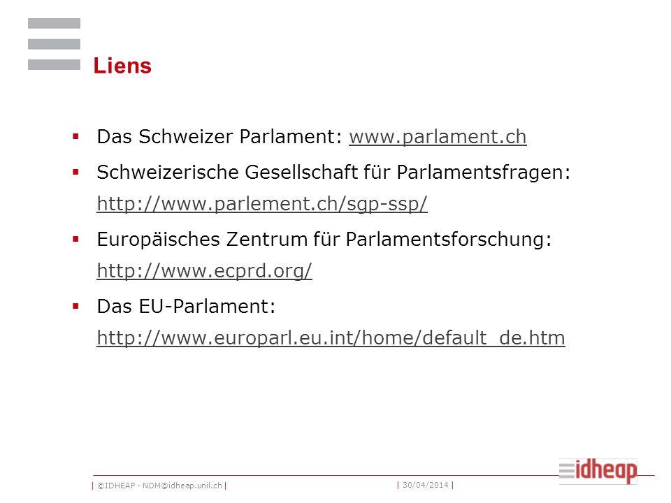 | ©IDHEAP - NOM@idheap.unil.ch | | 30/04/2014 | Liens Das Schweizer Parlament: www.parlament.chwww.parlament.ch Schweizerische Gesellschaft für Parlamentsfragen: http://www.parlement.ch/sgp-ssp/ http://www.parlement.ch/sgp-ssp/ Europäisches Zentrum für Parlamentsforschung: http://www.ecprd.org/ http://www.ecprd.org/ Das EU-Parlament: http://www.europarl.eu.int/home/default_de.htm http://www.europarl.eu.int/home/default_de.htm