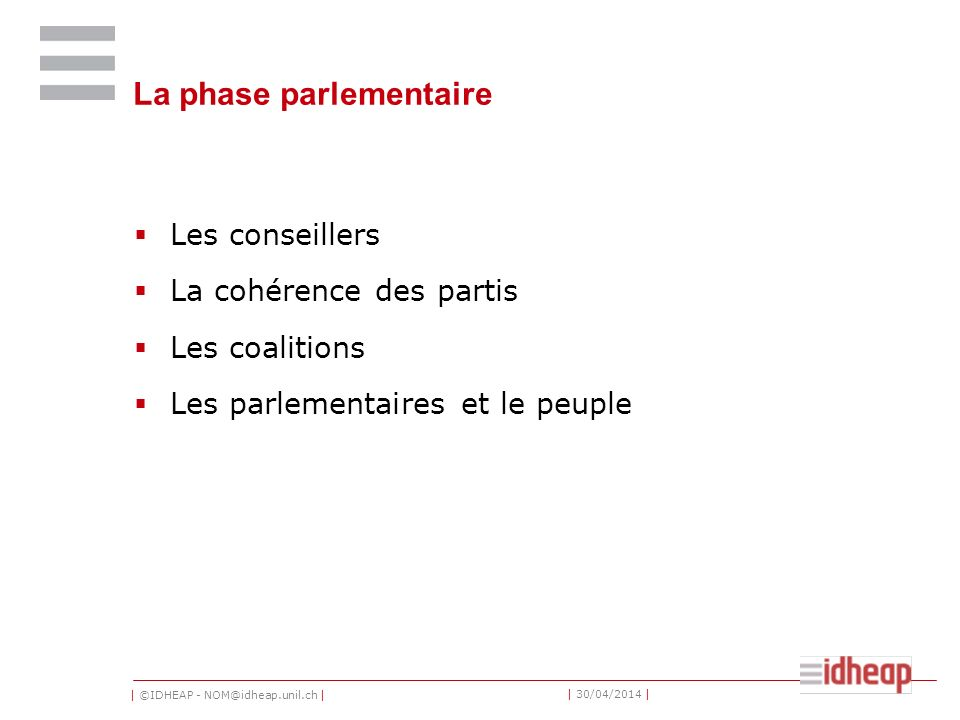 | ©IDHEAP - NOM@idheap.unil.ch | | 30/04/2014 | La phase parlementaire Les conseillers La cohérence des partis Les coalitions Les parlementaires et le peuple