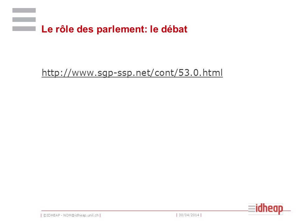 | ©IDHEAP - NOM@idheap.unil.ch | | 30/04/2014 | Le rôle des parlement: le débat http://www.sgp-ssp.net/cont/53.0.html