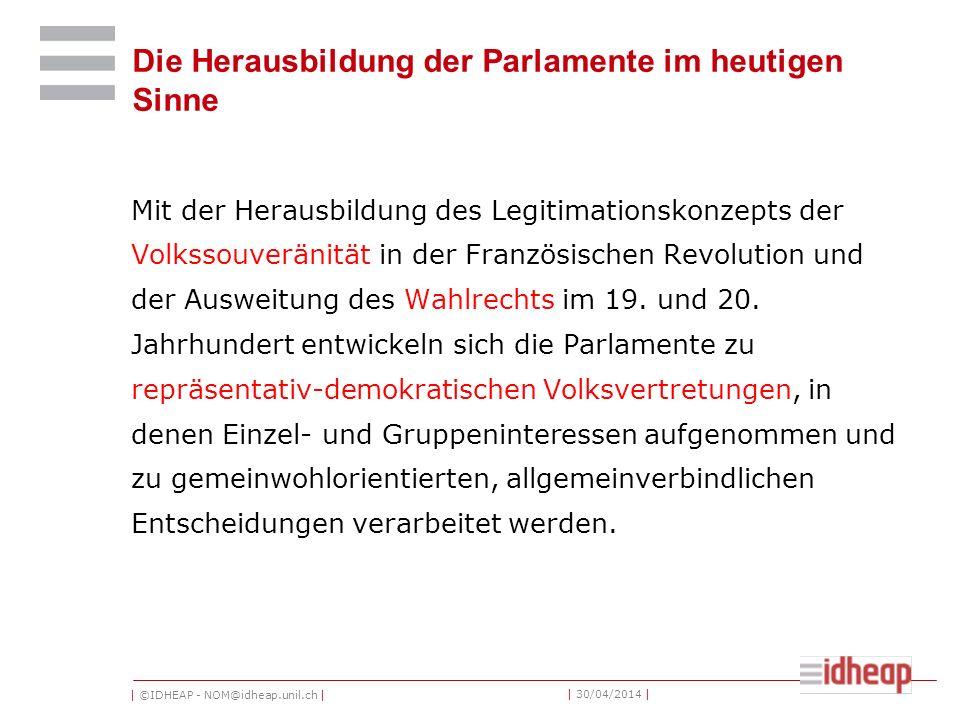 | ©IDHEAP - NOM@idheap.unil.ch | | 30/04/2014 | Die Herausbildung der Parlamente im heutigen Sinne Mit der Herausbildung des Legitimationskonzepts der Volkssouveränität in der Französischen Revolution und der Ausweitung des Wahlrechts im 19.