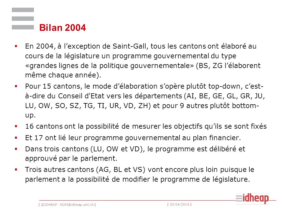 | ©IDHEAP - NOM@idheap.unil.ch | | 30/04/2014 | Bilan 2004 En 2004, à lexception de Saint-Gall, tous les cantons ont élaboré au cours de la législature un programme gouvernemental du type «grandes lignes de la politique gouvernementale» (BS, ZG lélaborent même chaque année).