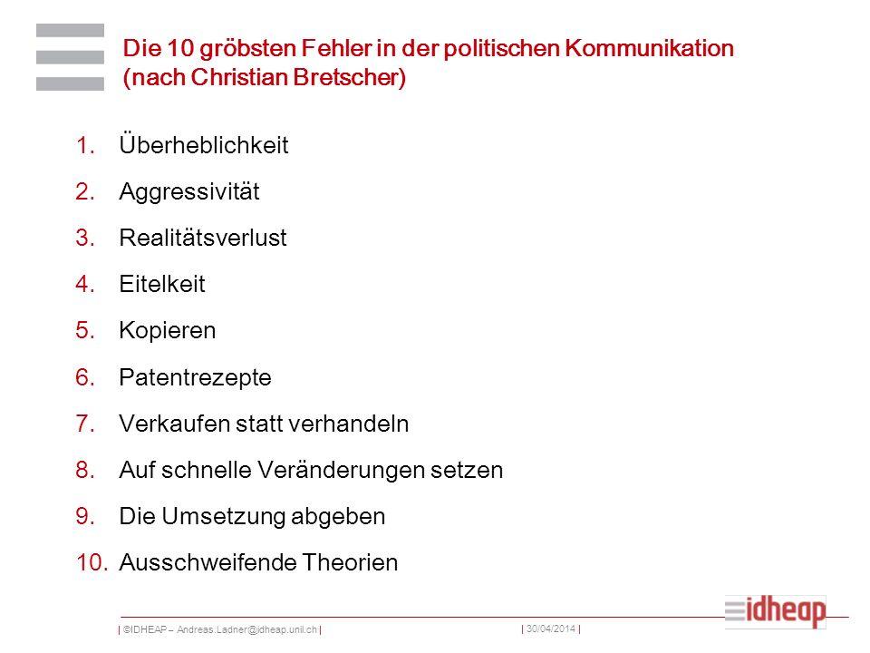 | ©IDHEAP – Andreas.Ladner@idheap.unil.ch | | 30/04/2014 | Die 10 gröbsten Fehler in der politischen Kommunikation (nach Christian Bretscher) 1.Überhe
