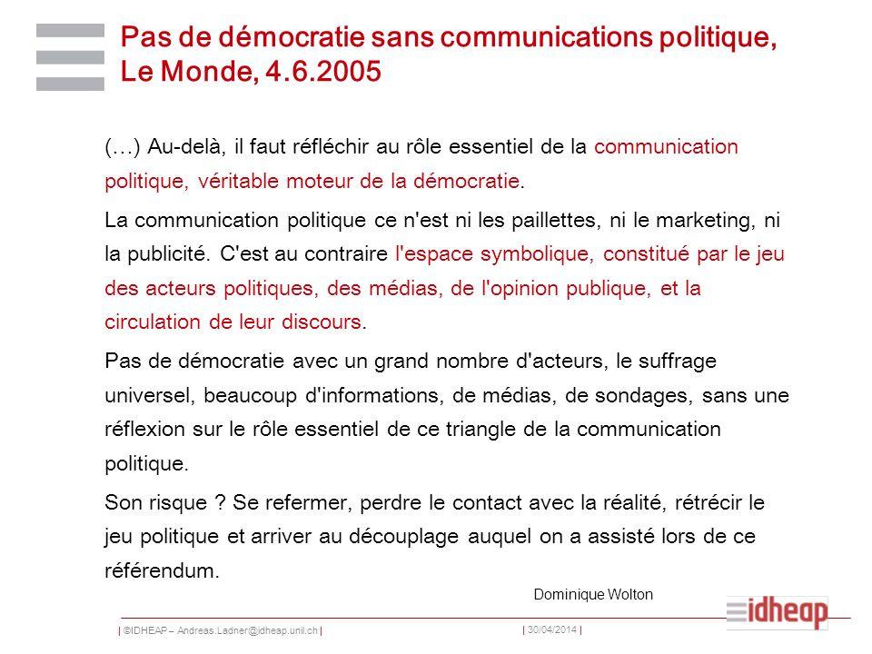 | ©IDHEAP – Andreas.Ladner@idheap.unil.ch | | 30/04/2014 | Pas de démocratie sans communications politique, Le Monde, 4.6.2005 (…) Au-delà, il faut ré