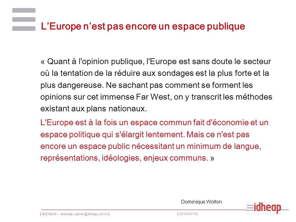 | ©IDHEAP – Andreas.Ladner@idheap.unil.ch | | 30/04/2014 | LEurope nest pas encore un espace publique « Quant à l'opinion publique, l'Europe est sans
